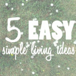 Try These 5 Easy Simple Living Ideas Today